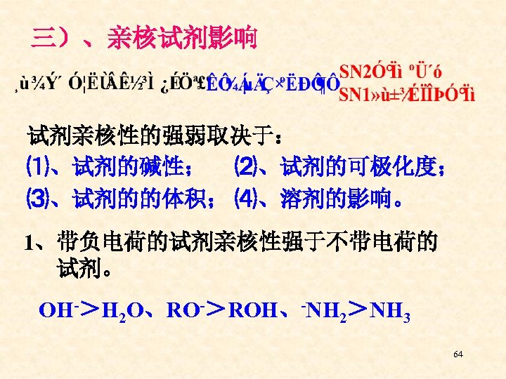 三)、亲核试剂影响 试剂亲核性的强弱取决于: ⑴、试剂的碱性; ⑵、试剂的可极化度; ⑶、试剂的的体积; ⑷、溶剂的影响。 1、带负电荷的试剂亲核性强于不带电荷的 试剂。 OH->H 2 O、RO->ROH、-NH 2>NH 3 64