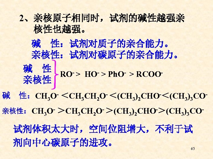 2、亲核原子相同时,试剂的碱性越强亲 核性也越强。 碱 性:试剂对质子的亲合能力。 亲核性:试剂对碳原子的亲合能力。 碱 性 RO- > HO- > Ph. O- >