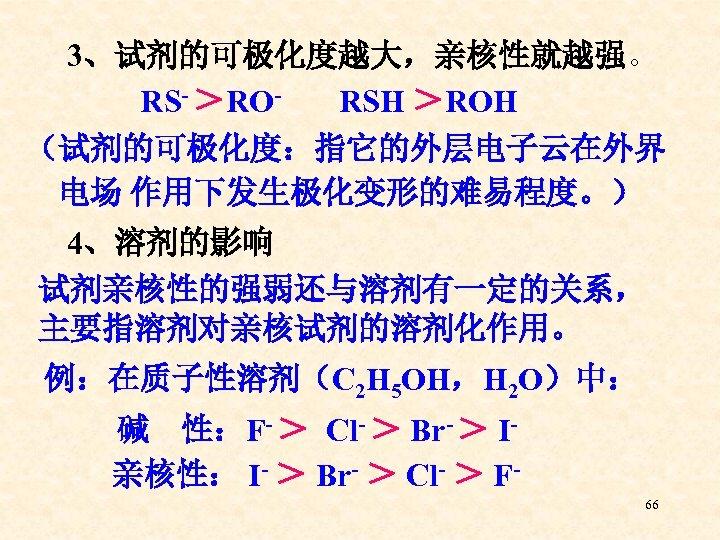 3、试剂的可极化度越大,亲核性就越强。 RS- >RORSH >ROH (试剂的可极化度:指它的外层电子云在外界 电场 作用下发生极化变形的难易程度。) 4、溶剂的影响 试剂亲核性的强弱还与溶剂有一定的关系, 主要指溶剂对亲核试剂的溶剂化作用。 例:在质子性溶剂(C 2 H 5