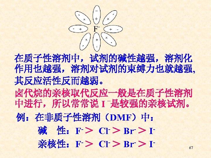 在质子性溶剂中,试剂的碱性越强,溶剂化 作用也越强,溶剂对试剂的束缚力也就越强, 其反应活性反而越弱。 卤代烷的亲核取代反应一般是在质子性溶剂 – 中进行,所以常常说 I 是较强的亲核试剂。 例:在非质子性溶剂(DMF)中: 碱 性:F- > Cl- >