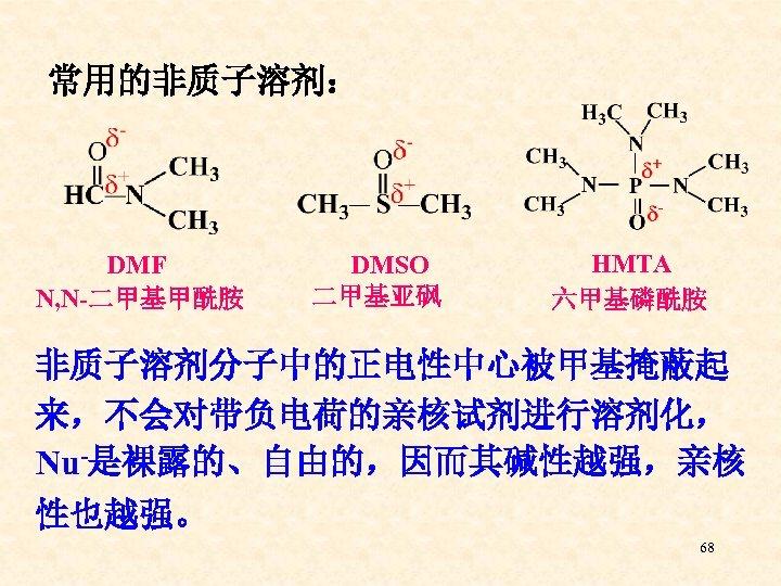 常用的非质子溶剂: DMF N, N-二甲基甲酰胺 DMSO 二甲基亚砜 HMTA 六甲基磷酰胺 非质子溶剂分子中的正电性中心被甲基掩蔽起 来,不会对带负电荷的亲核试剂进行溶剂化, Nu-是裸露的、自由的,因而其碱性越强,亲核 性也越强。 68
