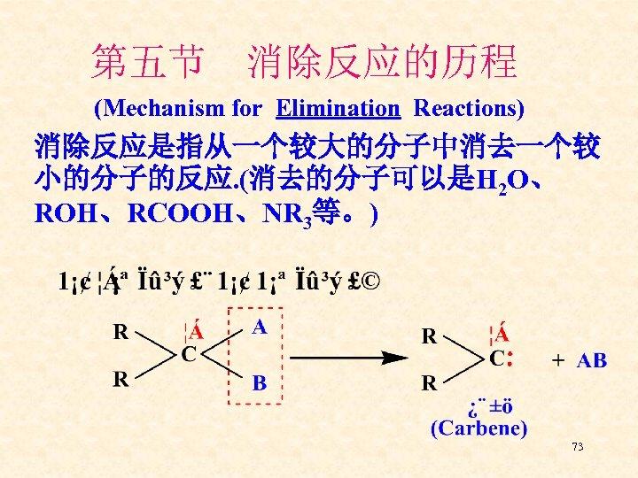 第五节 消除反应的历程 (Mechanism for Elimination Reactions) 消除反应是指从一个较大的分子中消去一个较 小的分子的反应. (消去的分子可以是H 2 O、 ROH、RCOOH、NR 3等。) 73