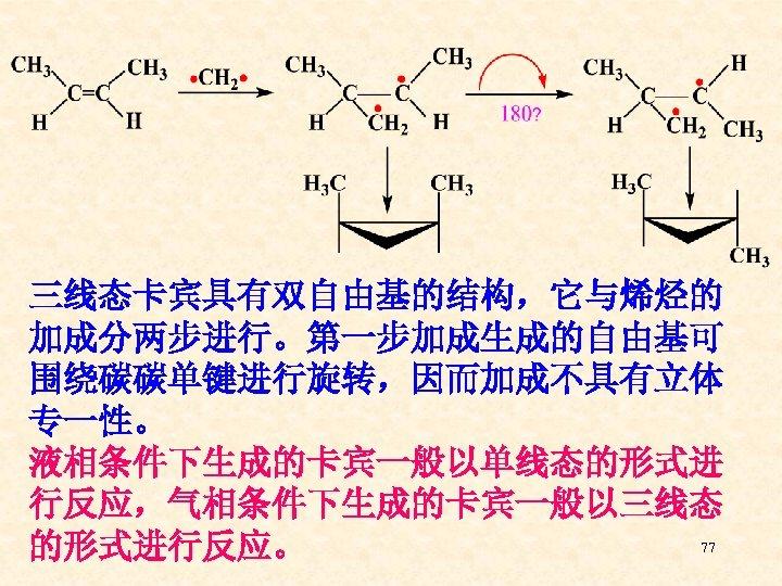 三线态卡宾具有双自由基的结构,它与烯烃的 加成分两步进行。第一步加成生成的自由基可 围绕碳碳单键进行旋转,因而加成不具有立体 专一性。 液相条件下生成的卡宾一般以单线态的形式进 行反应,气相条件下生成的卡宾一般以三线态 77 的形式进行反应。