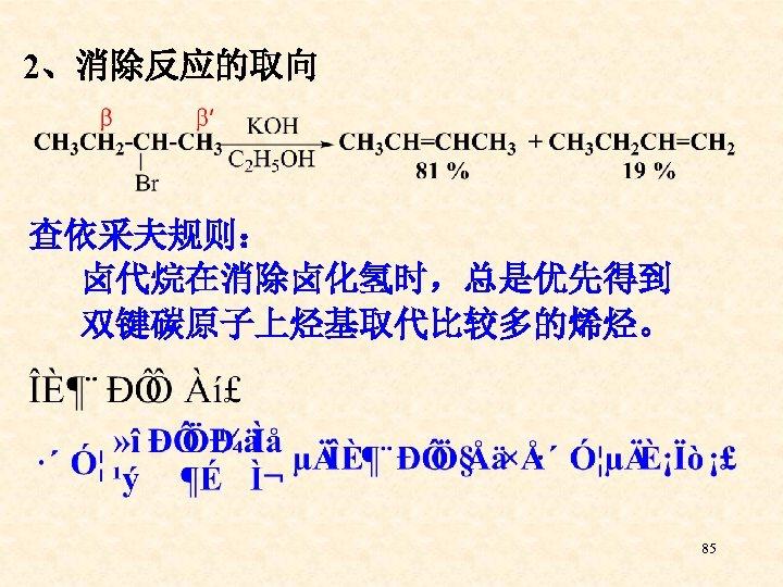 2、消除反应的取向 查依采夫规则: 卤代烷在消除卤化氢时,总是优先得到 双键碳原子上烃基取代比较多的烯烃。 85