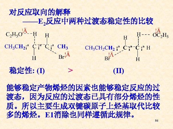对反应取向的解释 ——E 2反应中两种过渡态稳定性的比较 稳定性: (Ⅰ)   > (Ⅱ) 能够稳定产物烯烃的因素也能够稳定反应的过 渡态,因为反应的过渡态已具有部分烯烃的性 质。所以主要生成双键碳原子上烃基取代比较 多的烯烃。E 1消除也同样遵循此规律。 86