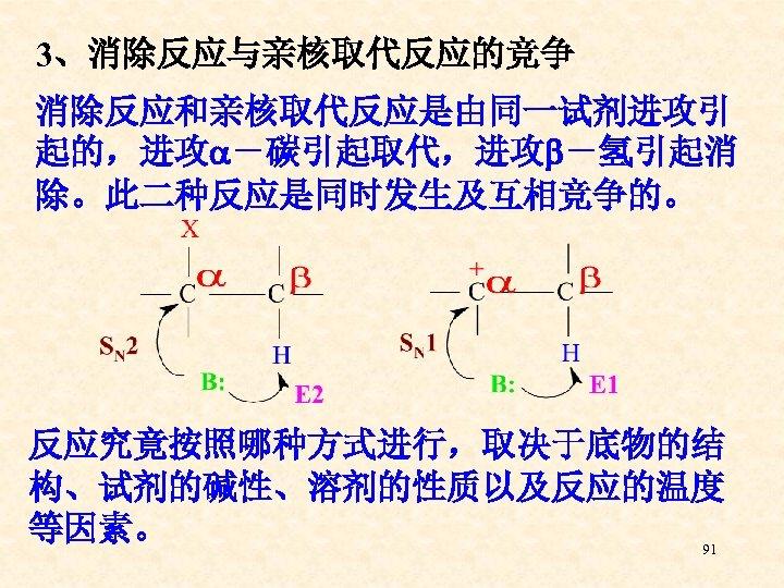 3、消除反应与亲核取代反应的竞争 消除反应和亲核取代反应是由同一试剂进攻引 起的,进攻 -碳引起取代,进攻 -氢引起消 除。此二种反应是同时发生及互相竞争的。 反应究竟按照哪种方式进行,取决于底物的结 构、试剂的碱性、溶剂的性质以及反应的温度 等因素。 91