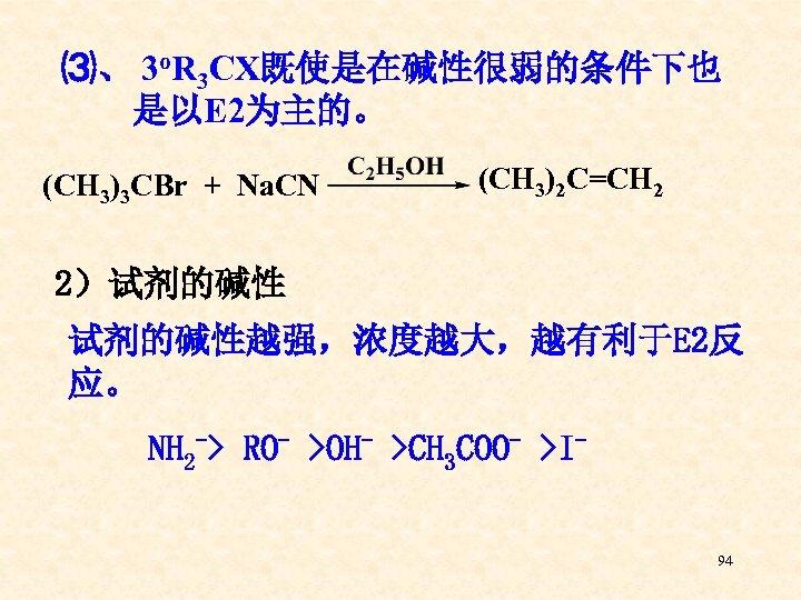 ⑶、 3 o. R 3 CX既使是在碱性很弱的条件下也 是以E 2为主的。 (CH 3)3 CBr + Na. CN