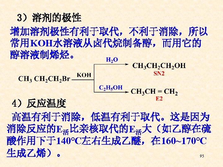 3)溶剂的极性 增加溶剂极性有利于取代,不利于消除,所以 常用KOH水溶液从卤代烷制备醇,而用它的 醇溶液制烯烃。 4)反应温度 高温有利于消除,低温有利于取代。这是因为 消除反应的E活比亲核取代的E活大(如乙醇在硫 酸作用下于140℃左右生成乙醚,在 160~170℃ 生成乙烯)。 95