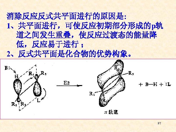 消除反应反式共平面进行的原因是: 1、共平面进行,可使反应初期部分形成的p轨 道之间发生重叠,使反应过渡态的能量降 低,反应易于进行 ; 2、反式共平面是化合物的优势构象。 97