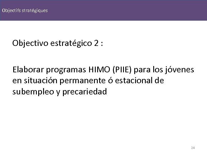 Objectifs stratégiques Objectivo estratégico 2 : Elaborar programas HIMO (PIIE) para los jóvenes en