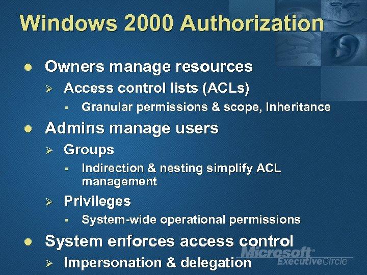 Windows 2000 Authorization l Owners manage resources Ø Access control lists (ACLs) § l