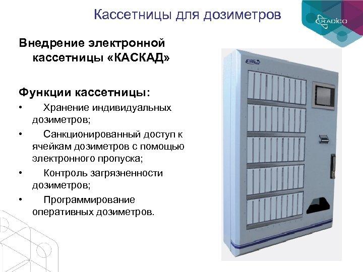 Кассетницы для дозиметров Внедрение электронной кассетницы «КАСКАД» Функции кассетницы: • Хранение индивидуальных дозиметров; •