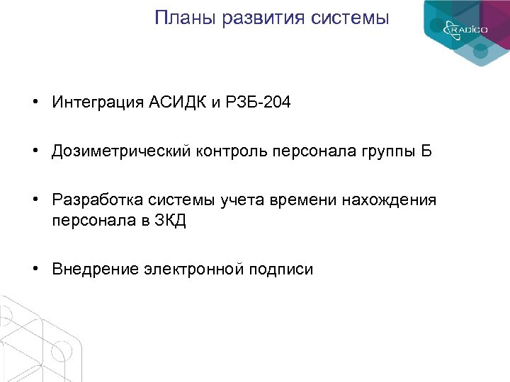 Планы развития системы • Интеграция АСИДК и РЗБ-204 • Дозиметрический контроль персонала группы Б