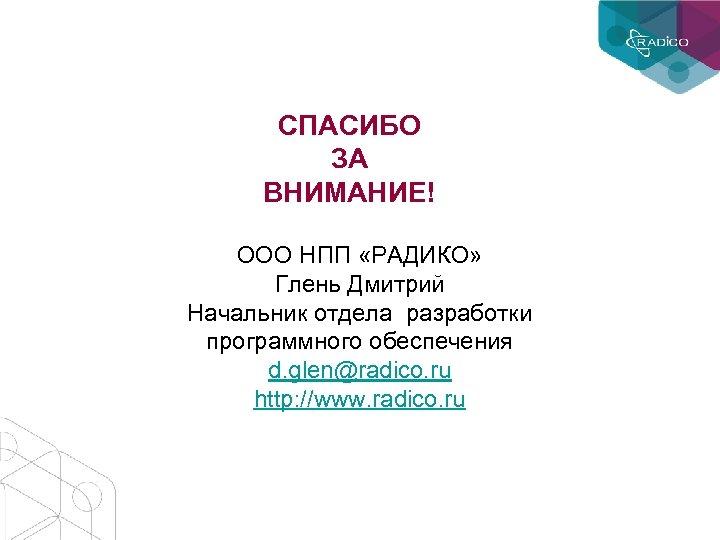 СПАСИБО ЗА ВНИМАНИЕ! ООО НПП «РАДИКО» Глень Дмитрий Начальник отдела разработки программного обеспечения d.