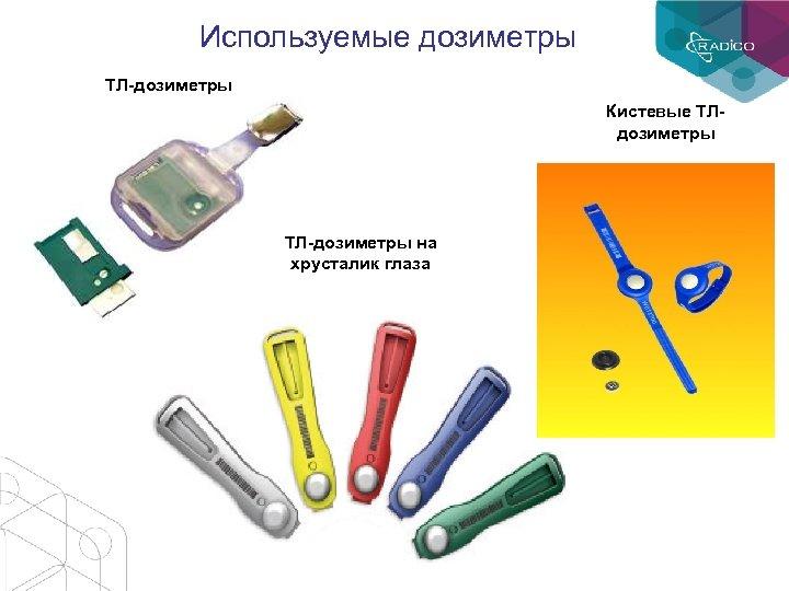 Используемые дозиметры ТЛ-дозиметры Кистевые ТЛдозиметры ТЛ-дозиметры на хрусталик глаза