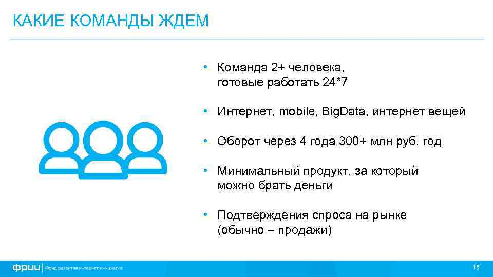КАКИЕ КОМАНДЫ ЖДЕМ • Команда 2+ человека, готовые работать 24*7 • Интернет, mobile, Big.
