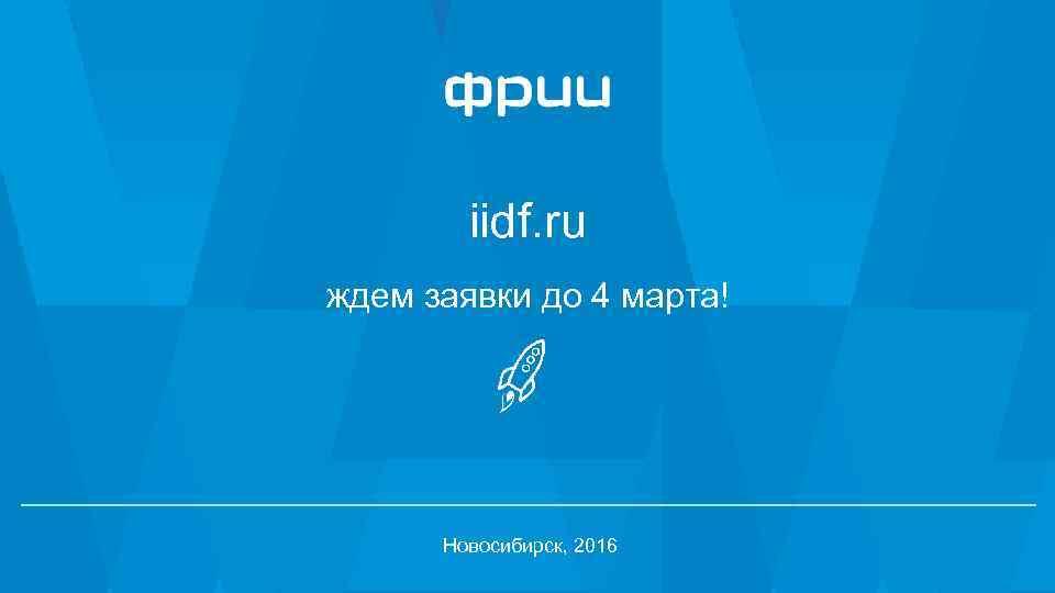 iidf. ru ждем заявки до 4 марта! Новосибирск, 2016 25