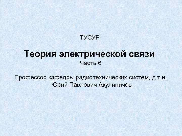 ТУСУР Теория электрической связи Часть 6 Профессор кафедры радиотехнических систем, д. т. н. Юрий