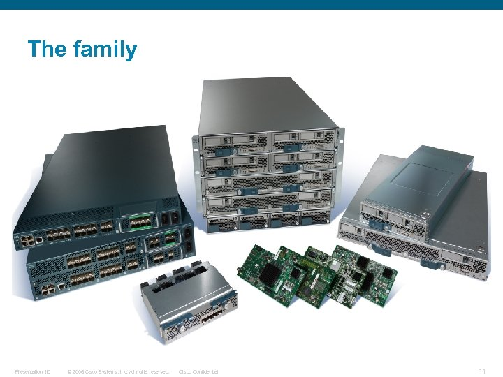 The family Presentation_ID © 2006 Cisco Systems, Inc. All rights reserved. Cisco Confidential 11