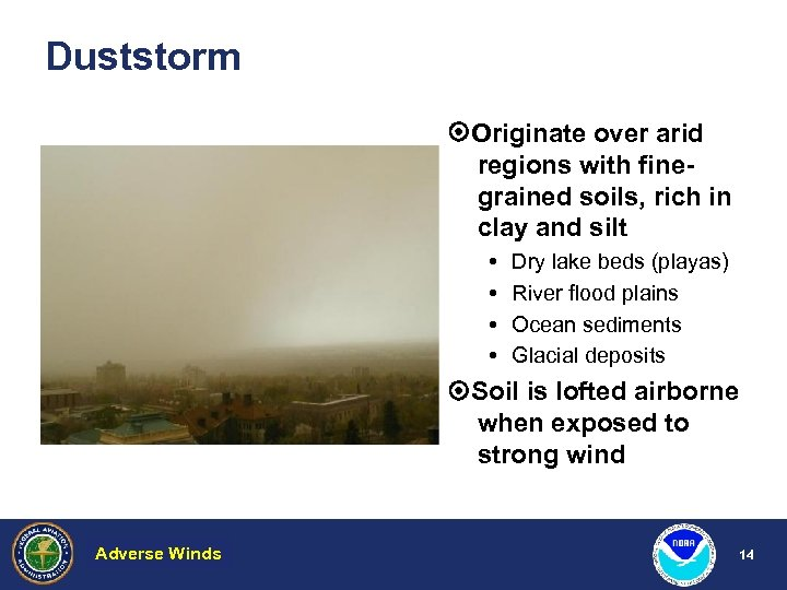 Duststorm Originate over arid regions with finegrained soils, rich in clay and silt Dry
