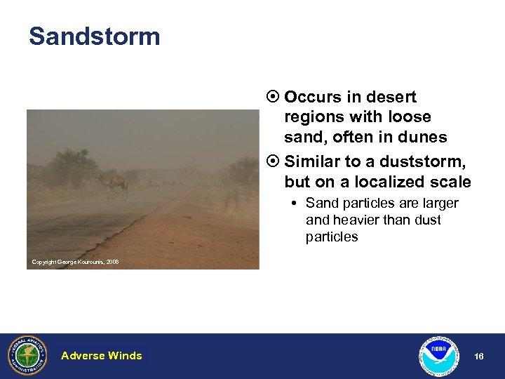 Sandstorm ¤ Occurs in desert regions with loose sand, often in dunes ¤ Similar