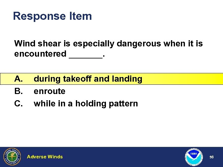 Response Item Wind shear is especially dangerous when it is encountered _______. A. B.
