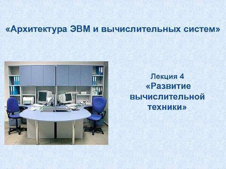 «Архитектура ЭВМ и вычислительных систем» Лекция 4 «Развитие вычислительной техники»
