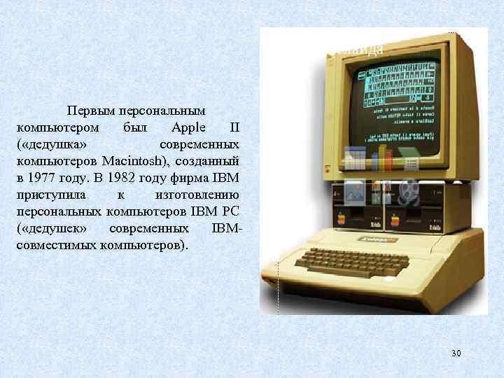 Первым персональным компьютером был Аррle II ( «дедушка» современных компьютеров Маcintosh), созданный в 1977