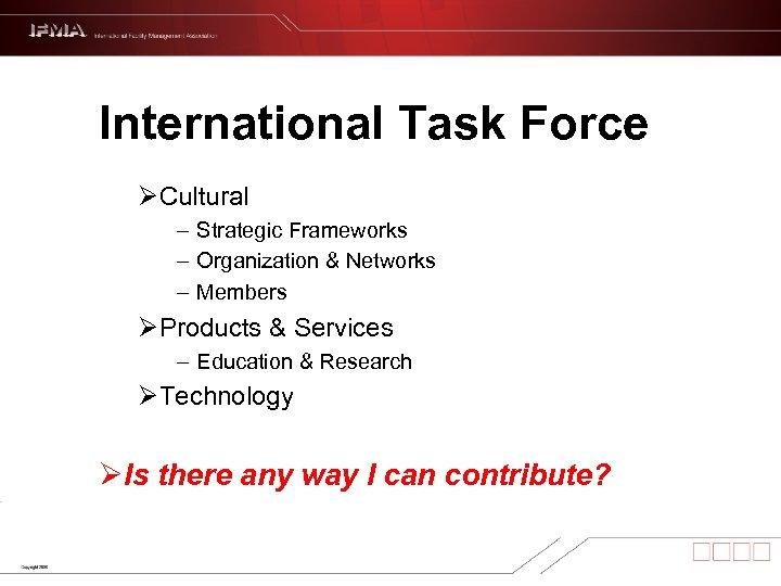 International Task Force ØCultural – Strategic Frameworks – Organization & Networks – Members ØProducts