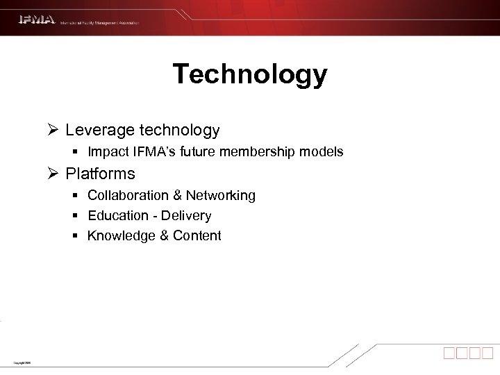 Technology Ø Leverage technology § Impact IFMA's future membership models Ø Platforms § Collaboration