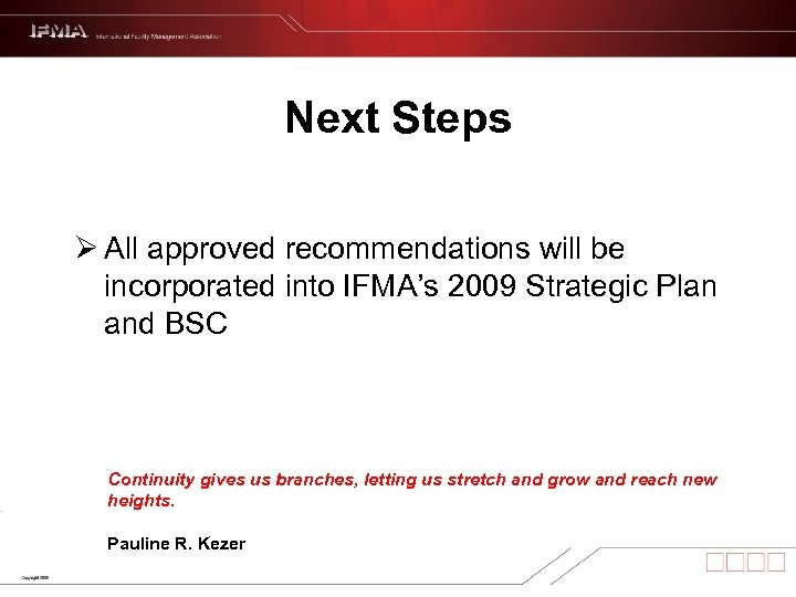 Next Steps Ø All approved recommendations will be incorporated into IFMA's 2009 Strategic Plan