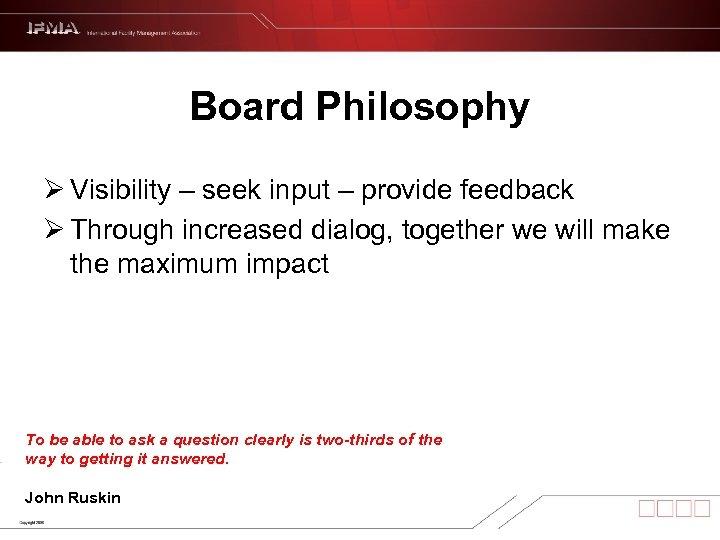 Board Philosophy Ø Visibility – seek input – provide feedback Ø Through increased dialog,