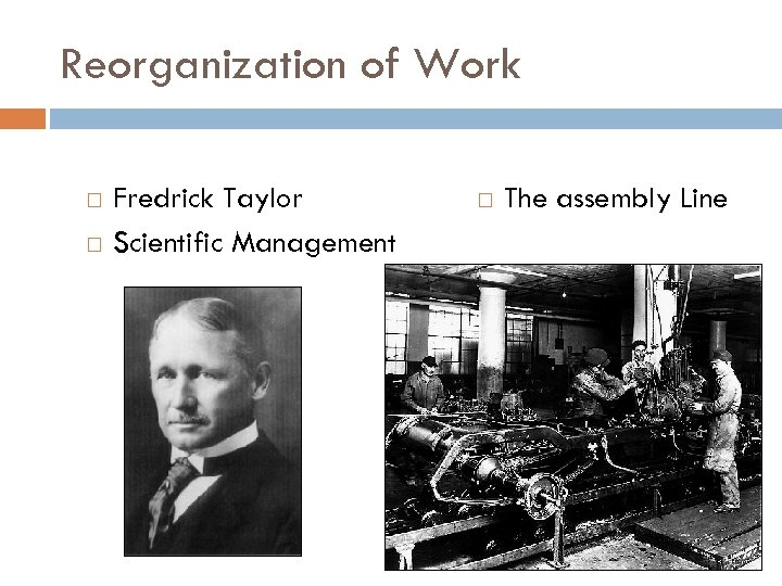 Reorganization of Work Fredrick Taylor Scientific Management The assembly Line