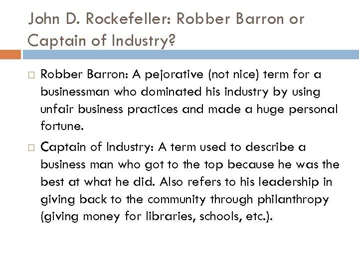 John D. Rockefeller: Robber Barron or Captain of Industry? Robber Barron: A pejorative (not