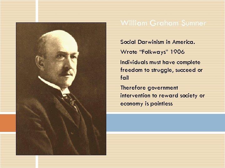 "William Graham Sumner Social Darwinism in America. Wrote ""Folkways"" 1906 Individuals must have complete"