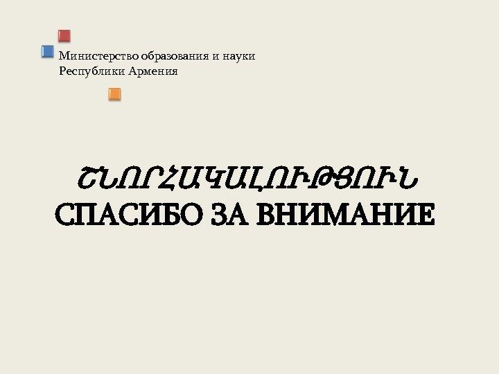 Министерство образования и науки Республики Армения ՇՆՈՐՀԱԿԱԼՈՒԹՅՈՒՆ СПАСИБО ЗА ВНИМАНИЕ