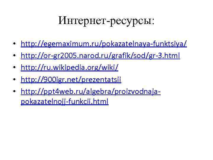 Интернет-ресурсы: • • • http: //egemaximum. ru/pokazatelnaya-funktsiya/ http: //or-gr 2005. narod. ru/grafik/sod/gr-3. html http: