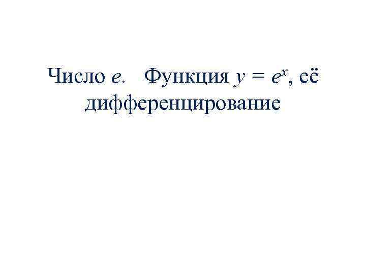 Число е. Функция y = ex, её дифференцирование