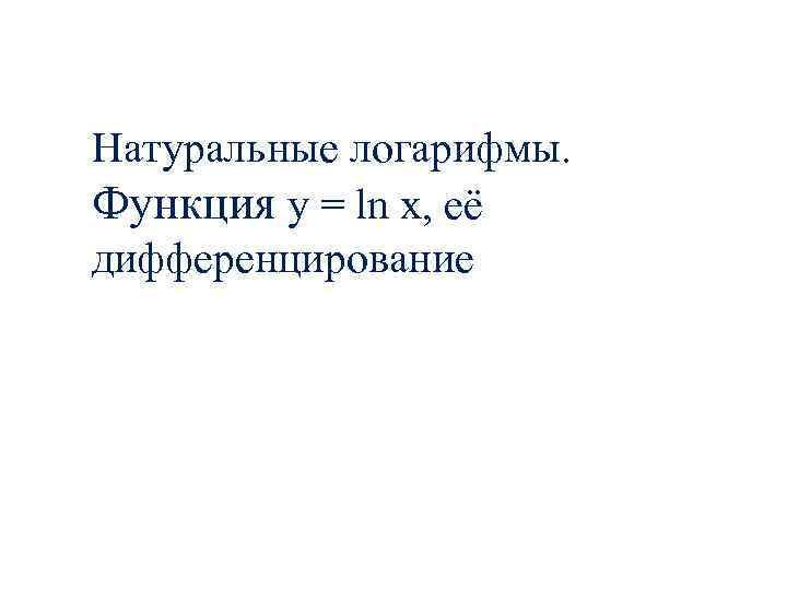 Натуральные логарифмы. Функция y = ln x, её дифференцирование
