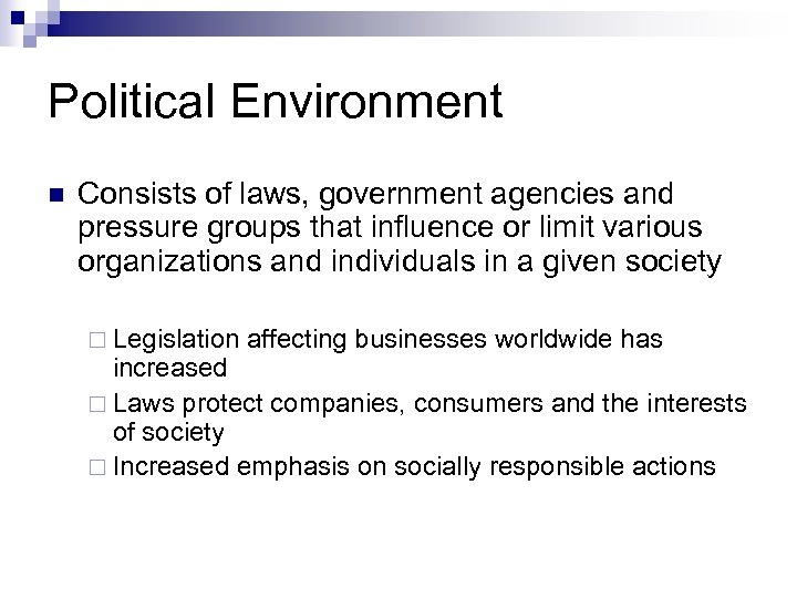 Political Environment n Consists of laws, government agencies and pressure groups that influence or