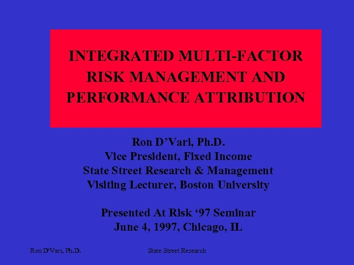 INTEGRATED MULTI-FACTOR RISK MANAGEMENT AND PERFORMANCE ATTRIBUTION Ron D'Vari, Ph. D. Vice President, Fixed