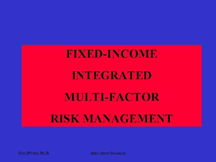 FIXED-INCOME INTEGRATED MULTI-FACTOR RISK MANAGEMENT Ron D'Vari, Ph. D. State Street Research