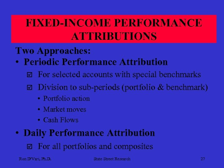 FIXED-INCOME PERFORMANCE ATTRIBUTIONS Two Approaches: • Periodic Performance Attribution þ þ For selected accounts