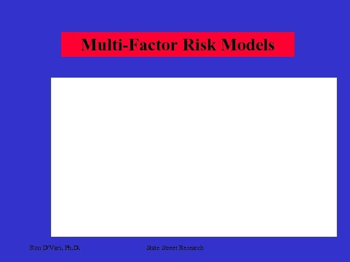 Multi-Factor Risk Models Ron D'Vari, Ph. D. State Street Research