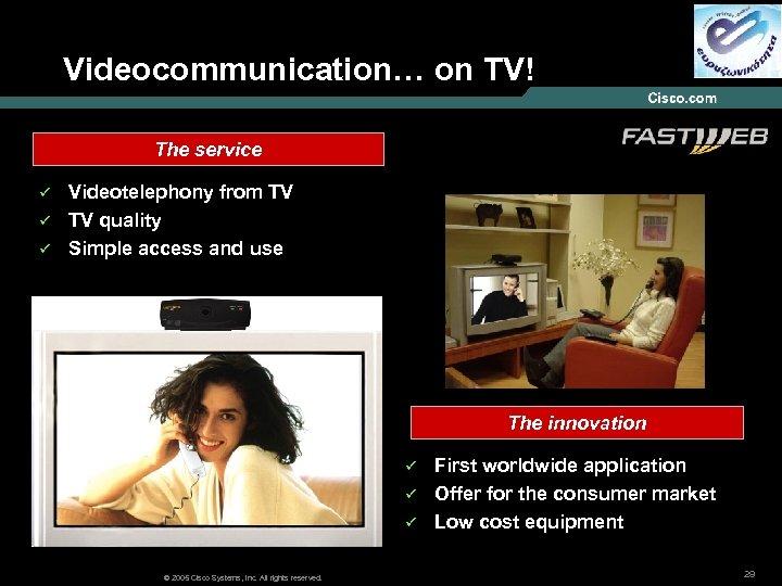 Videocommunication… on TV! The service ü ü ü Videotelephony from TV TV quality Simple