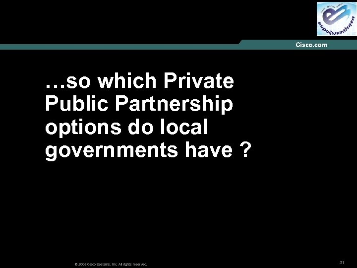 …so which Private Public Partnership options do local governments have ? © 2005 Cisco