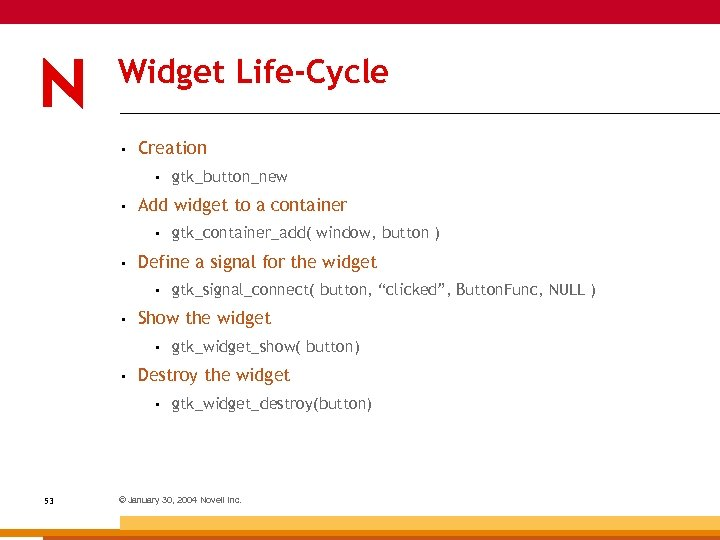 Widget Life-Cycle • Creation • • Add widget to a container • • gtk_widget_show(