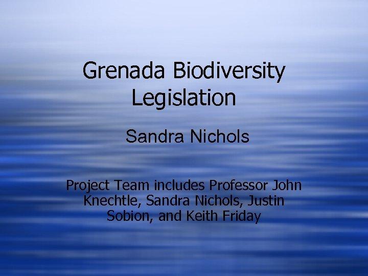 Grenada Biodiversity Legislation Sandra Nichols Project Team includes Professor John Knechtle, Sandra Nichols, Justin