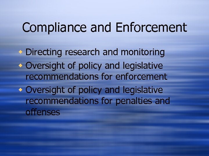 Compliance and Enforcement w Directing research and monitoring w Oversight of policy and legislative