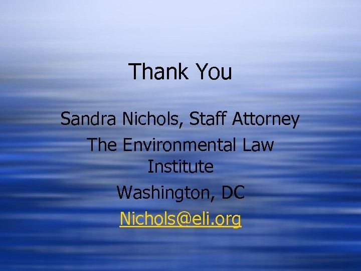Thank You Sandra Nichols, Staff Attorney The Environmental Law Institute Washington, DC Nichols@eli. org
